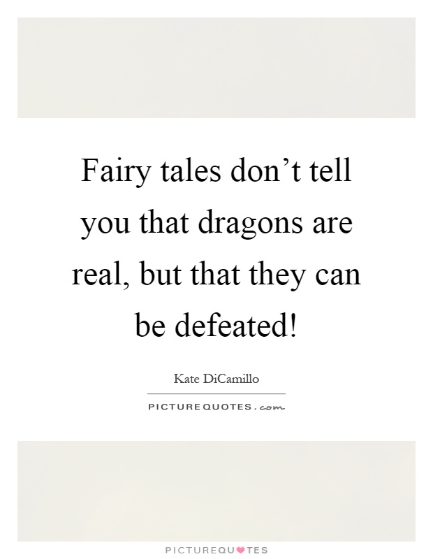 Fairy tales don't tell you that dragons are real, but that they can be defeated! Picture Quote #1