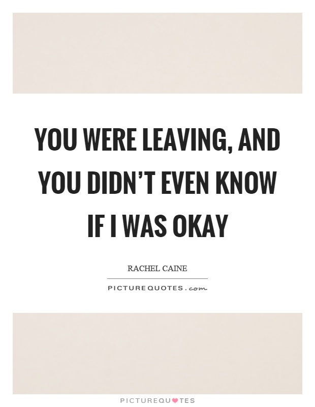 You were leaving, and you didn't even know if I was okay Picture Quote #1