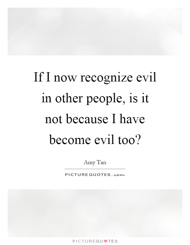 If I now recognize evil in other people, is it not because I have become evil too? Picture Quote #1