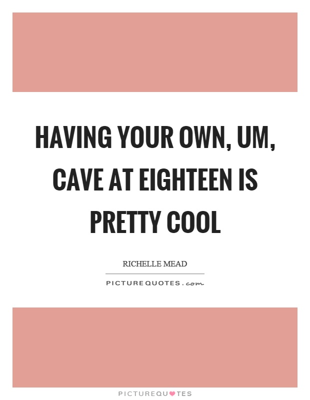 Having your own, um, cave at eighteen is pretty cool Picture Quote #1