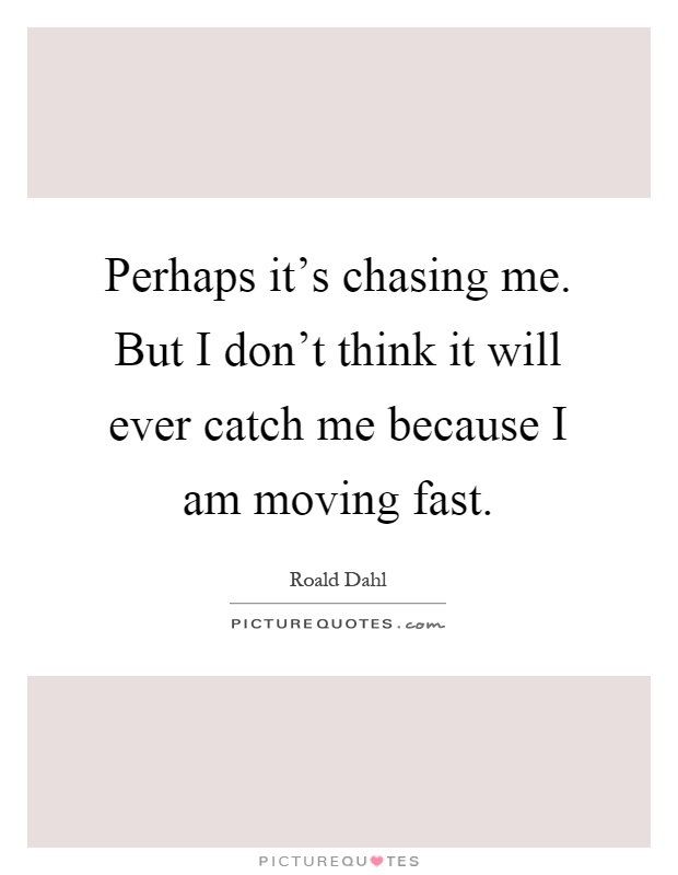 Perhaps it's chasing me. But I don't think it will ever catch me because I am moving fast Picture Quote #1
