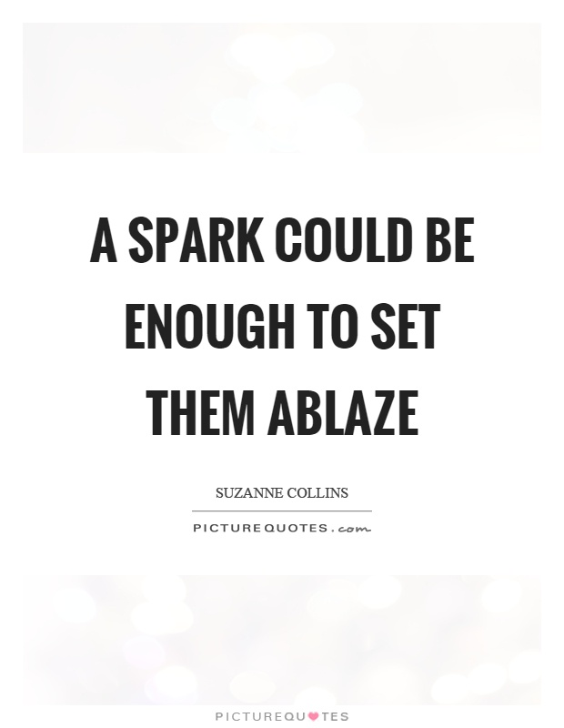 A spark could be enough to set them ablaze Picture Quote #1
