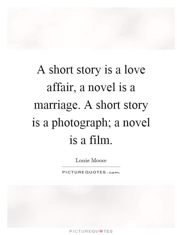 A short story is a love affair, a novel is a marriage. A short story is a photograph; a novel is a film Picture Quote #1