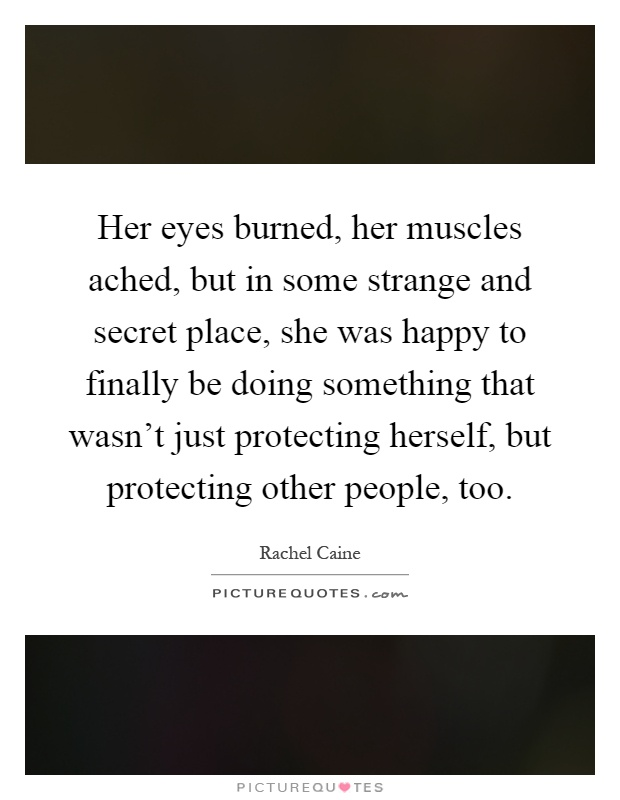 Her eyes burned, her muscles ached, but in some strange and secret place, she was happy to finally be doing something that wasn't just protecting herself, but protecting other people, too Picture Quote #1