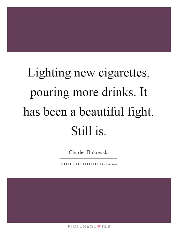 Lighting new cigarettes, pouring more drinks. It has been a beautiful fight. Still is Picture Quote #1
