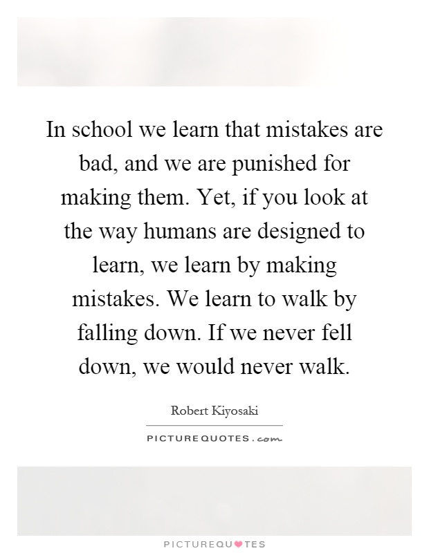 In school we learn that mistakes are bad, and we are punished for making them. Yet, if you look at the way humans are designed to learn, we learn by making mistakes. We learn to walk by falling down. If we never fell down, we would never walk Picture Quote #1