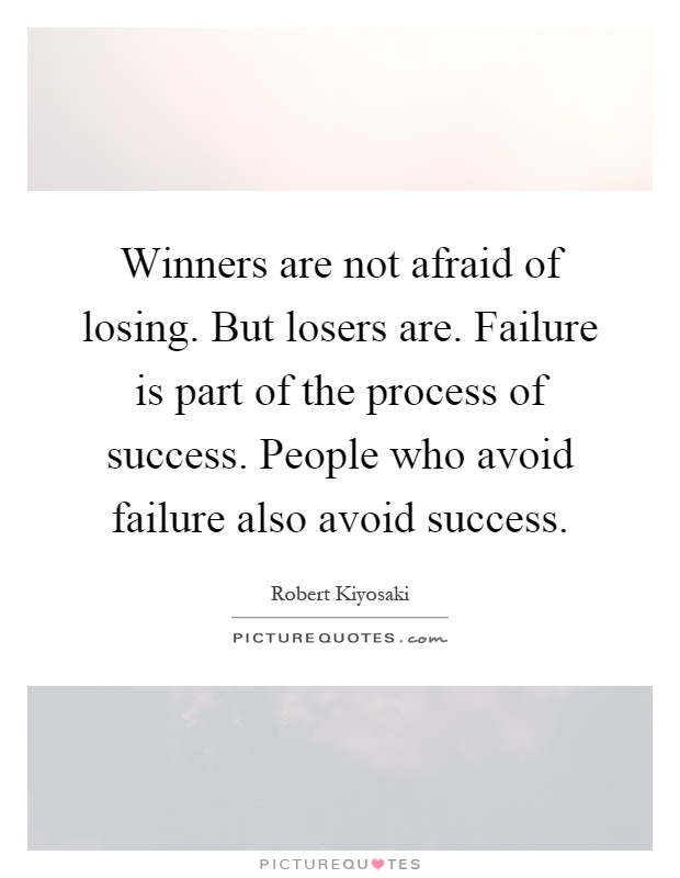 Winners are not afraid of losing. But losers are. Failure is part of the process of success. People who avoid failure also avoid success Picture Quote #1