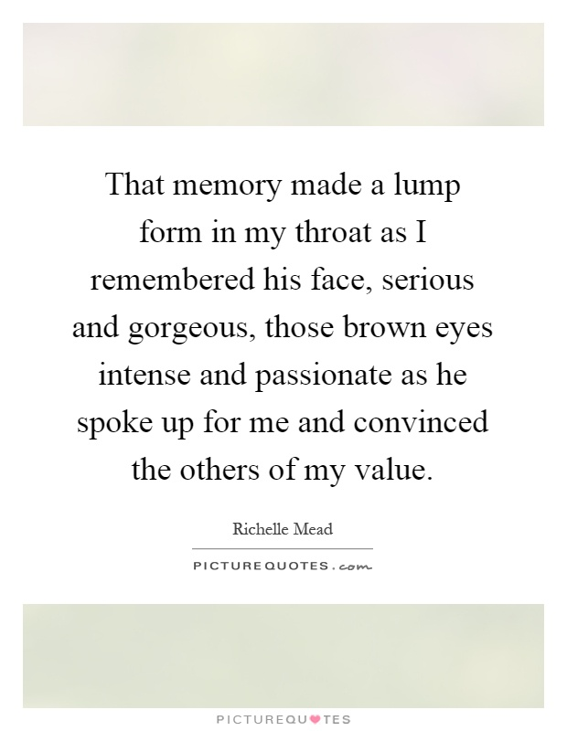 That memory made a lump form in my throat as I remembered his face, serious and gorgeous, those brown eyes intense and passionate as he spoke up for me and convinced the others of my value Picture Quote #1