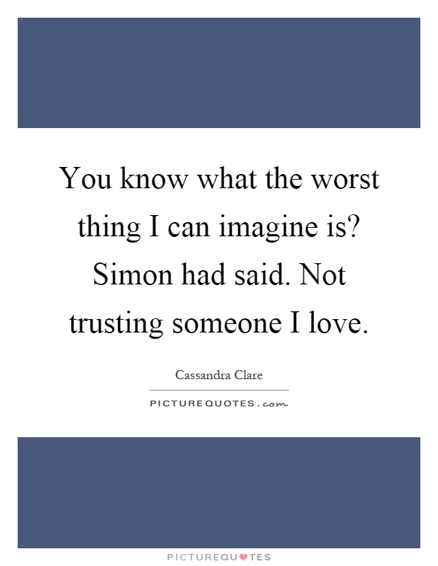 You know what the worst thing I can imagine is? Simon had said. Not trusting someone I love Picture Quote #1