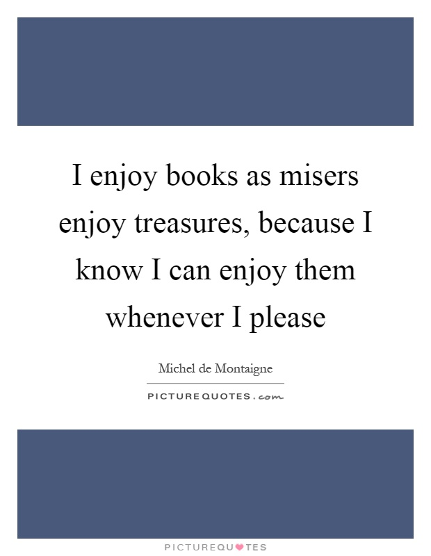 I enjoy books as misers enjoy treasures, because I know I can enjoy them whenever I please Picture Quote #1