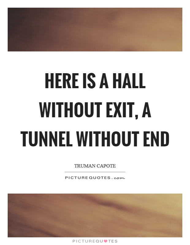 Here is a hall without exit, a tunnel without end Picture Quote #1