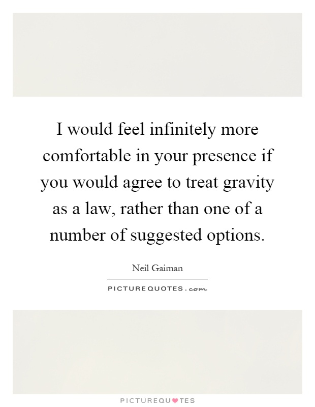 I would feel infinitely more comfortable in your presence if you would agree to treat gravity as a law, rather than one of a number of suggested options Picture Quote #1
