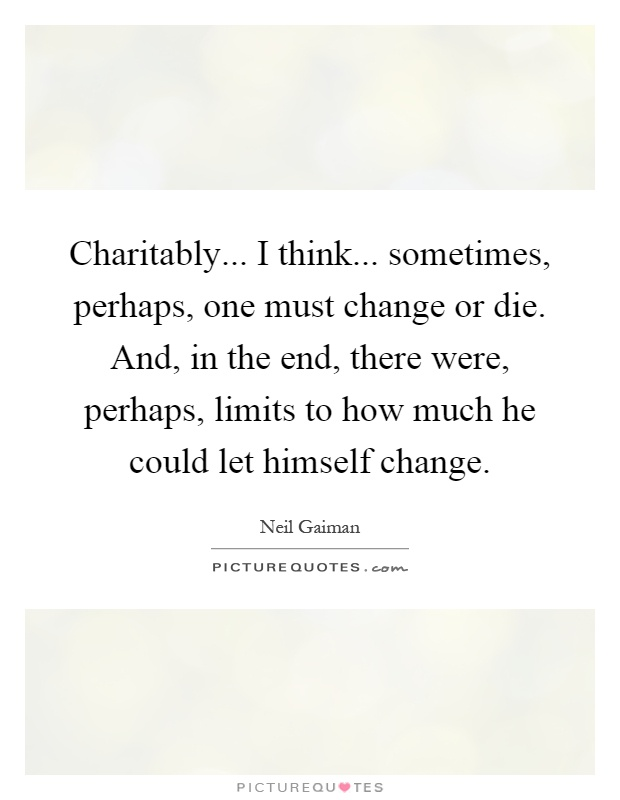 Charitably... I think... sometimes, perhaps, one must change or die. And, in the end, there were, perhaps, limits to how much he could let himself change Picture Quote #1