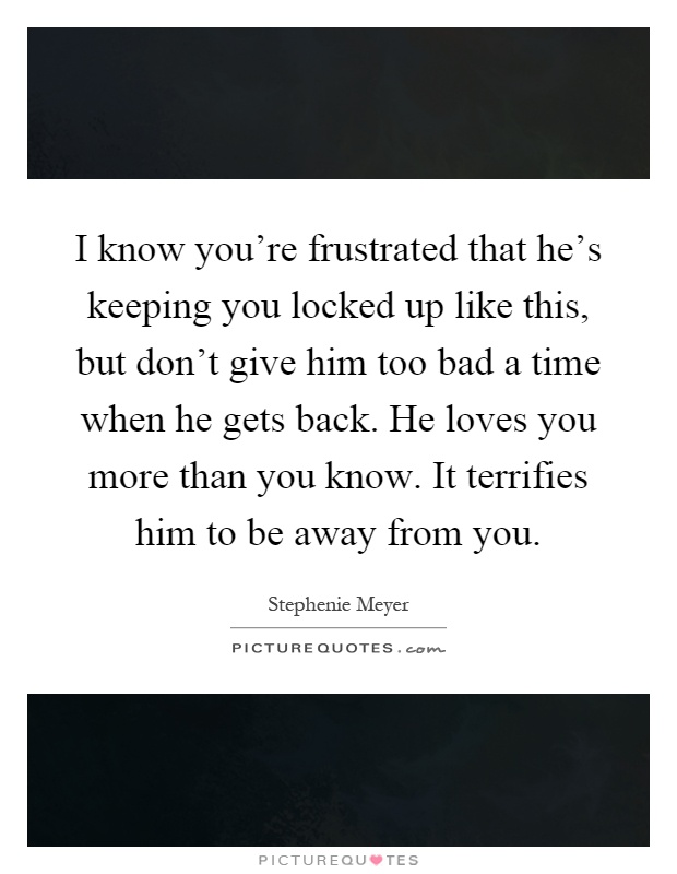 I know you're frustrated that he's keeping you locked up like this, but don't give him too bad a time when he gets back. He loves you more than you know. It terrifies him to be away from you Picture Quote #1