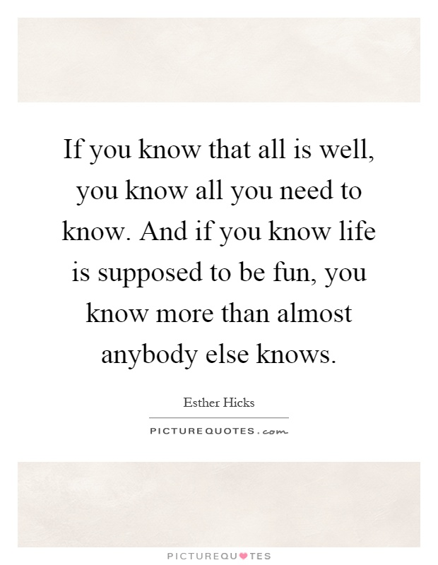 If you know that all is well, you know all you need to know. And if you know life is supposed to be fun, you know more than almost anybody else knows Picture Quote #1