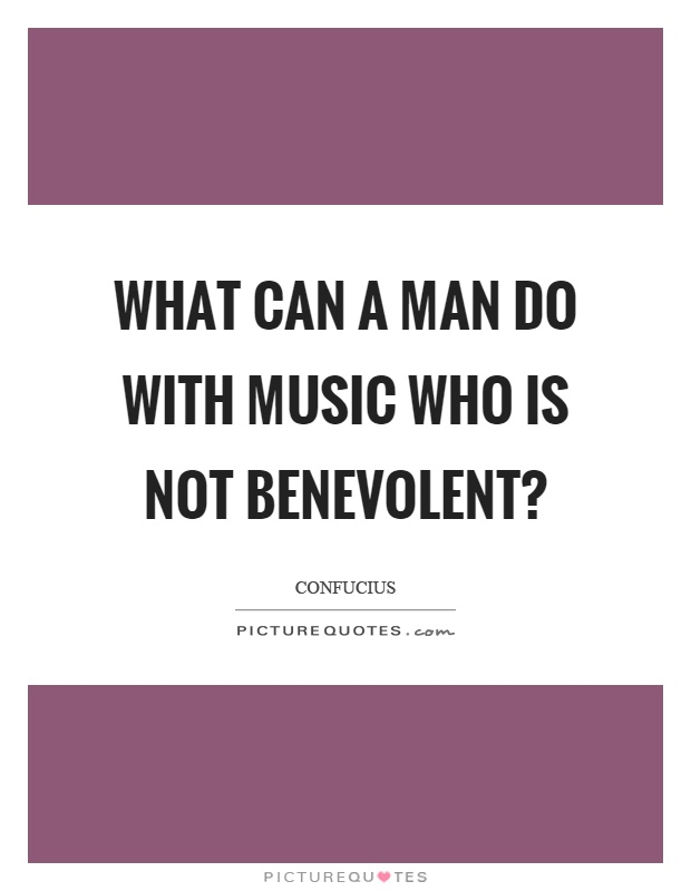 What can a man do with music who is not benevolent? Picture Quote #1