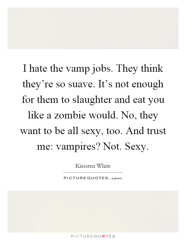 I hate the vamp jobs. They think they're so suave. It's not enough for them to slaughter and eat you like a zombie would. No, they want to be all sexy, too. And trust me: vampires? Not. Sexy Picture Quote #1