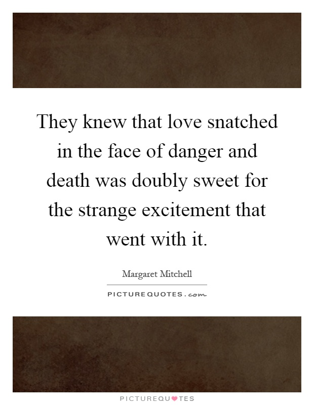 They knew that love snatched in the face of danger and death was doubly sweet for the strange excitement that went with it Picture Quote #1