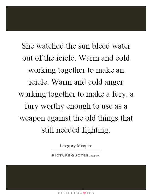 She watched the sun bleed water out of the icicle. Warm and cold working together to make an icicle. Warm and cold anger working together to make a fury, a fury worthy enough to use as a weapon against the old things that still needed fighting Picture Quote #1