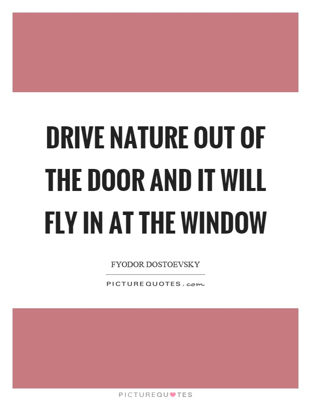 Drive nature out of the door and it will fly in at the window Picture Quote #1