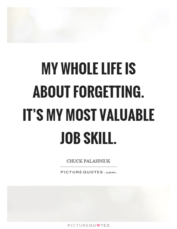 My whole life is about forgetting. It's my most valuable job skill Picture Quote #1