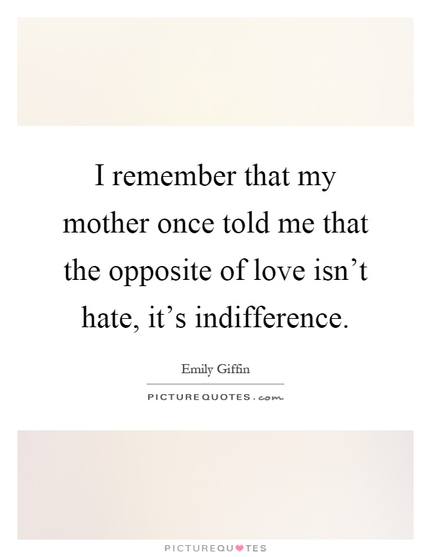 I remember that my mother once told me that the opposite of love isn't hate, it's indifference Picture Quote #1