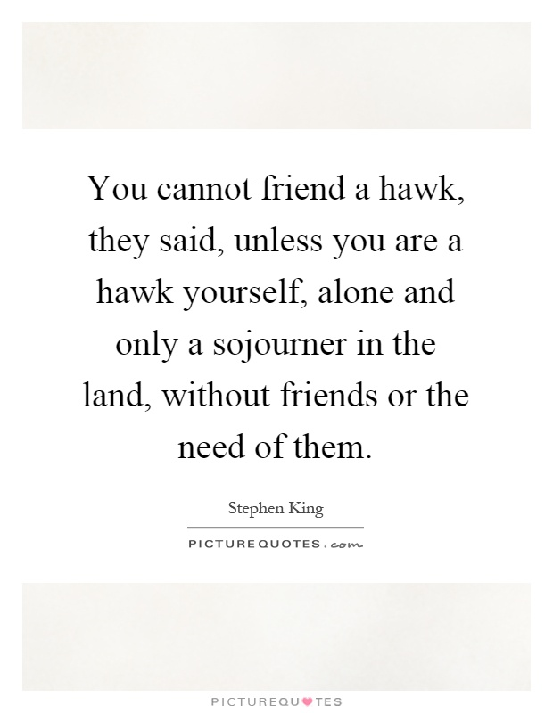 You cannot friend a hawk, they said, unless you are a hawk yourself, alone and only a sojourner in the land, without friends or the need of them Picture Quote #1