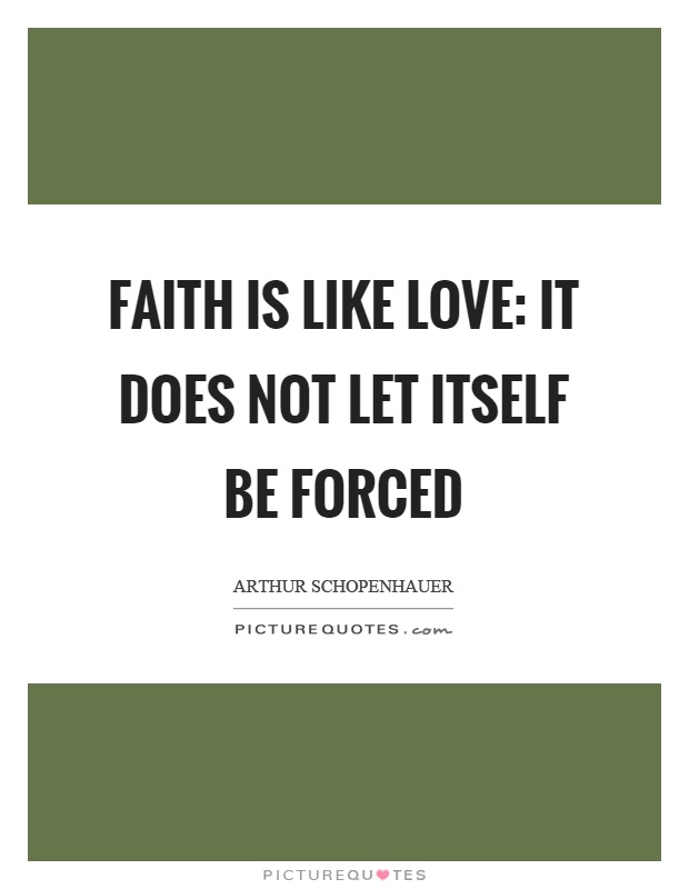 Faith is like love: it does not let itself be forced Picture Quote #1