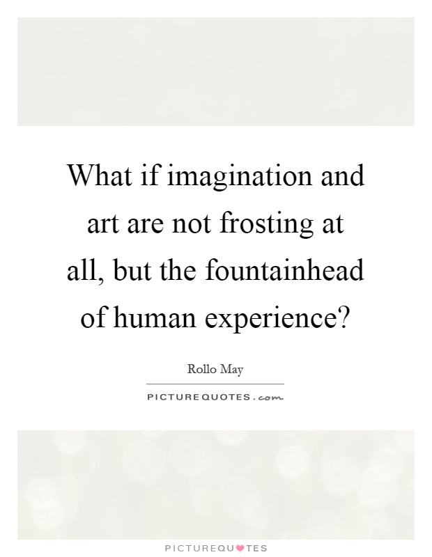What if imagination and art are not frosting at all, but the fountainhead of human experience? Picture Quote #1