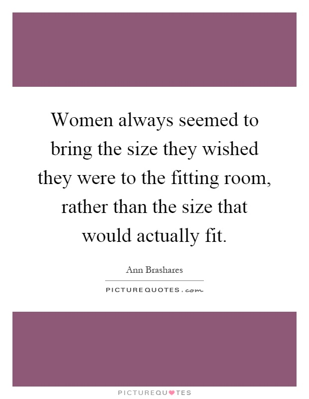 Women always seemed to bring the size they wished they were to the fitting room, rather than the size that would actually fit Picture Quote #1