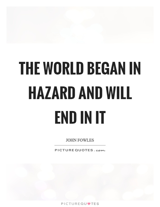 The world began in hazard and will end in it Picture Quote #1