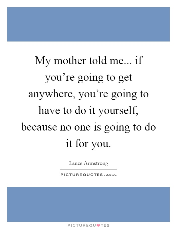 My mother told me... if you're going to get anywhere, you're going to have to do it yourself, because no one is going to do it for you Picture Quote #1