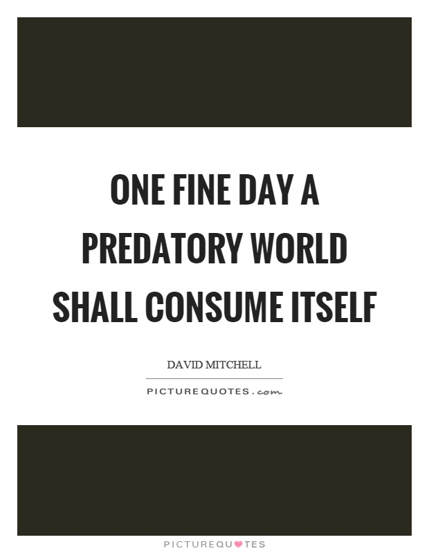One fine day a predatory world shall consume itself Picture Quote #1