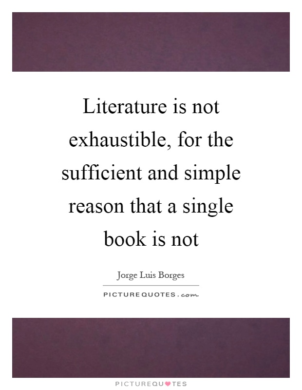 Literature is not exhaustible, for the sufficient and simple reason that a single book is not Picture Quote #1