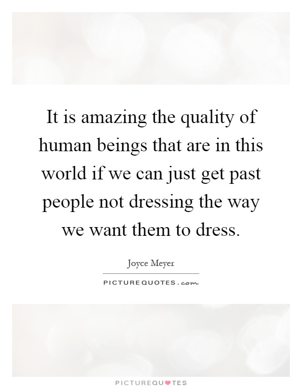 It is amazing the quality of human beings that are in this world if we can just get past people not dressing the way we want them to dress Picture Quote #1