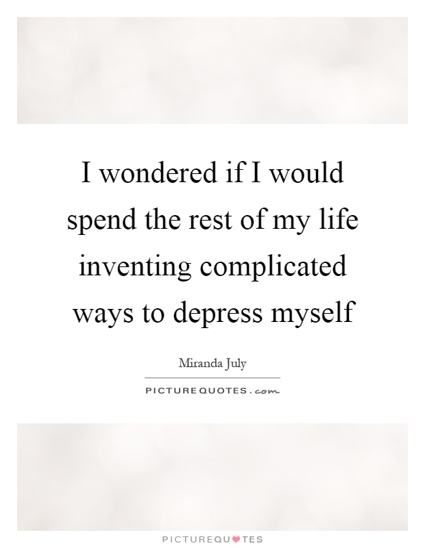 I wondered if I would spend the rest of my life inventing complicated ways to depress myself Picture Quote #1