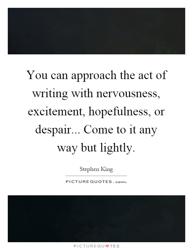 You can approach the act of writing with nervousness, excitement, hopefulness, or despair... Come to it any way but lightly Picture Quote #1