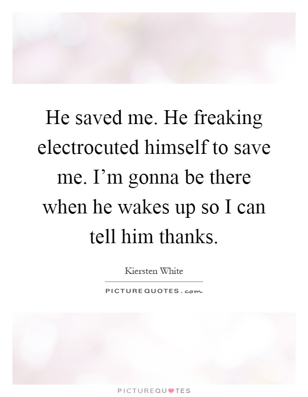 He saved me. He freaking electrocuted himself to save me. I'm gonna be there when he wakes up so I can tell him thanks Picture Quote #1