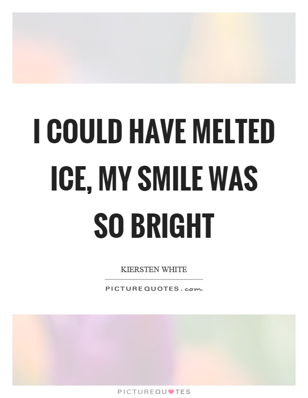 I could have melted ice, my smile was so bright Picture Quote #1