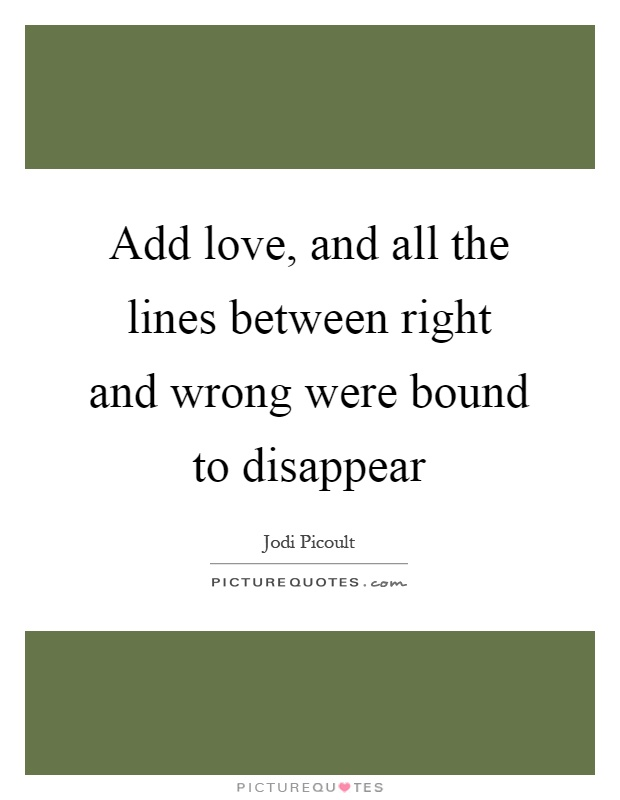Add love, and all the lines between right and wrong were bound to disappear Picture Quote #1