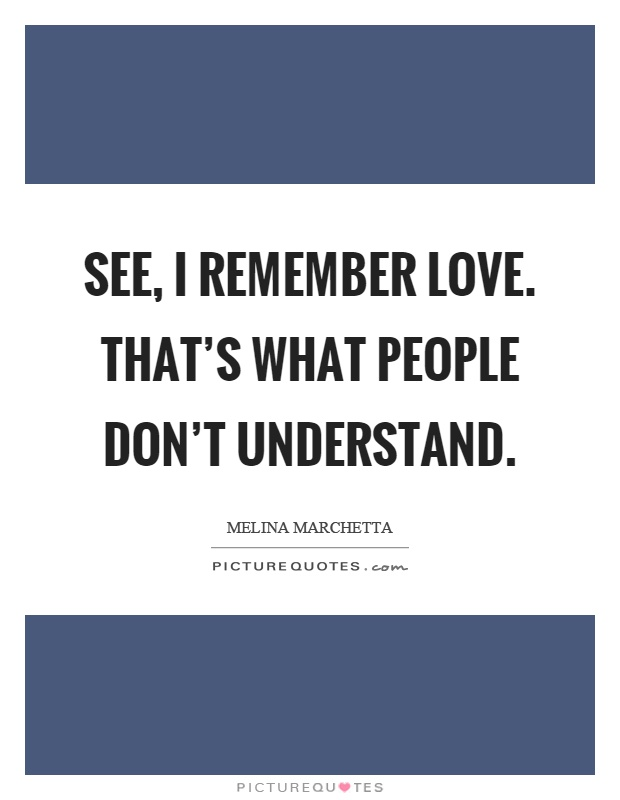 See, I remember love. That's what people don't understand Picture Quote #1