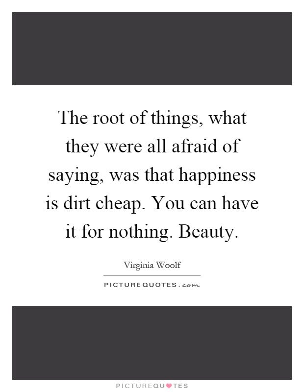 The root of things, what they were all afraid of saying, was that happiness is dirt cheap. You can have it for nothing. Beauty Picture Quote #1