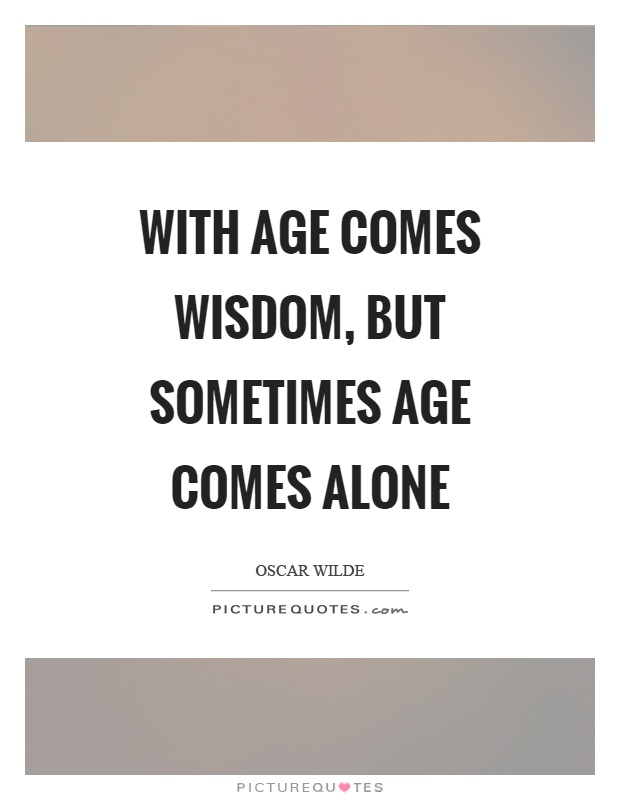 With age comes wisdom, but sometimes age comes alone Picture Quote #1