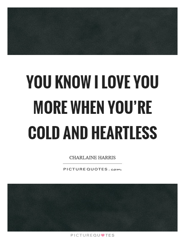 You know I love you more when you're cold and heartless Picture Quote #1