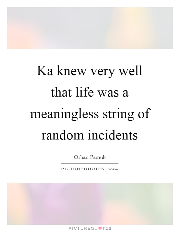 Ka knew very well that life was a meaningless string of random incidents Picture Quote #1