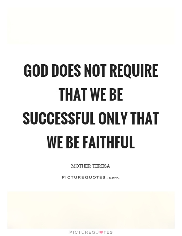 God does not require that we be successful only that we be faithful Picture Quote #1