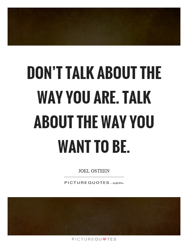 Don't talk about the way you are. Talk about the way you want to be Picture Quote #1