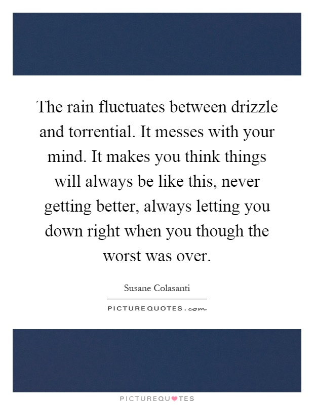 The rain fluctuates between drizzle and torrential. It messes with your mind. It makes you think things will always be like this, never getting better, always letting you down right when you though the worst was over Picture Quote #1