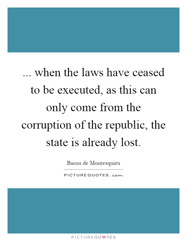 ... when the laws have ceased to be executed, as this can only come from the corruption of the republic, the state is already lost Picture Quote #1