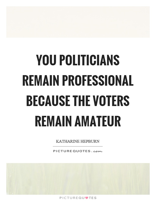 You politicians remain professional because the voters remain amateur Picture Quote #1